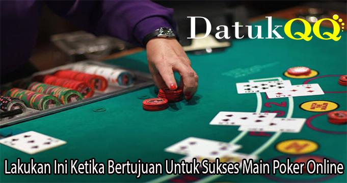 Lakukan Ini Ketika Bertujuan Untuk Sukses Main Poker Online